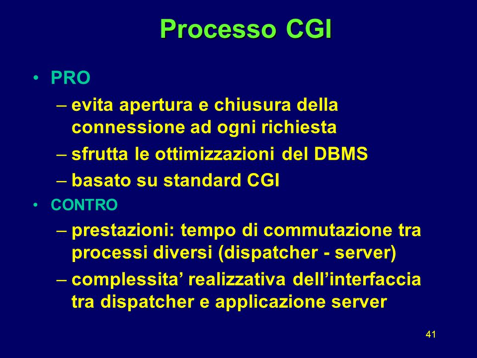 41 Processo CGI Processo CGI PRO –evita apertura e chiusura della connessione ad ogni richiesta –sfrutta le ottimizzazioni del DBMS –basato su standard CGI CONTRO –prestazioni: tempo di commutazione tra processi diversi (dispatcher - server) –complessita' realizzativa dell'interfaccia tra dispatcher e applicazione server
