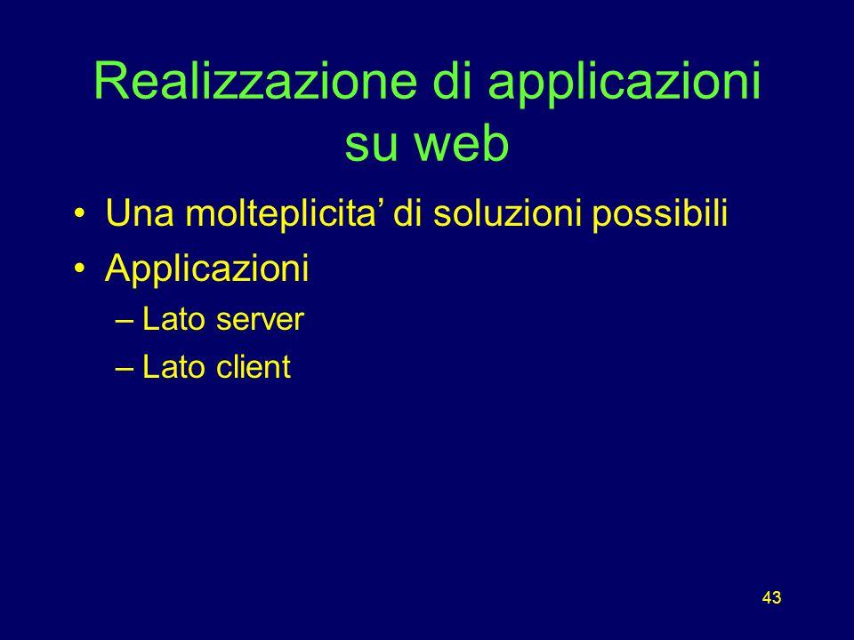 43 Realizzazione di applicazioni su web Una molteplicita' di soluzioni possibili Applicazioni –Lato server –Lato client