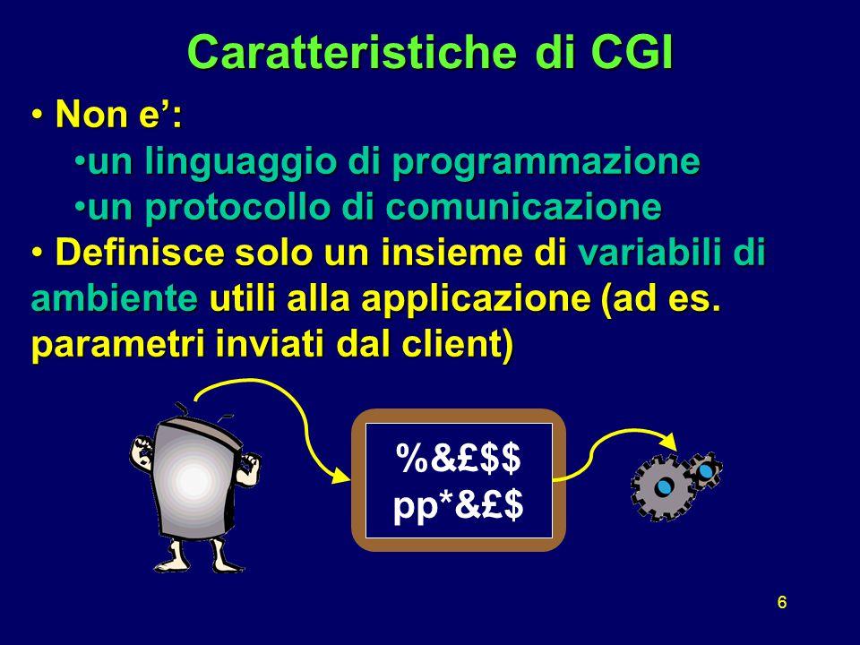 6 Caratteristiche di CGI Non e': Non e': un linguaggio di programmazioneun linguaggio di programmazione un protocollo di comunicazioneun protocollo di comunicazione Definisce solo un insieme di variabili di ambiente utili alla applicazione (ad es.
