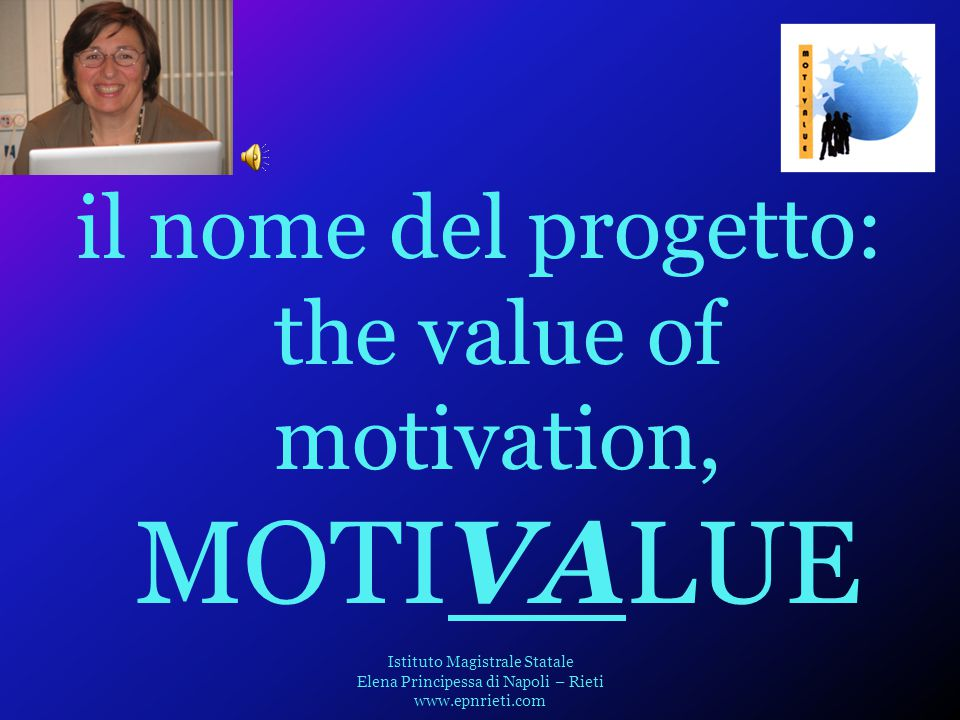 il nome del progetto: the value of motivation, MOTIVALUE Istituto Magistrale Statale Elena Principessa di Napoli – Rieti www.epnrieti.com