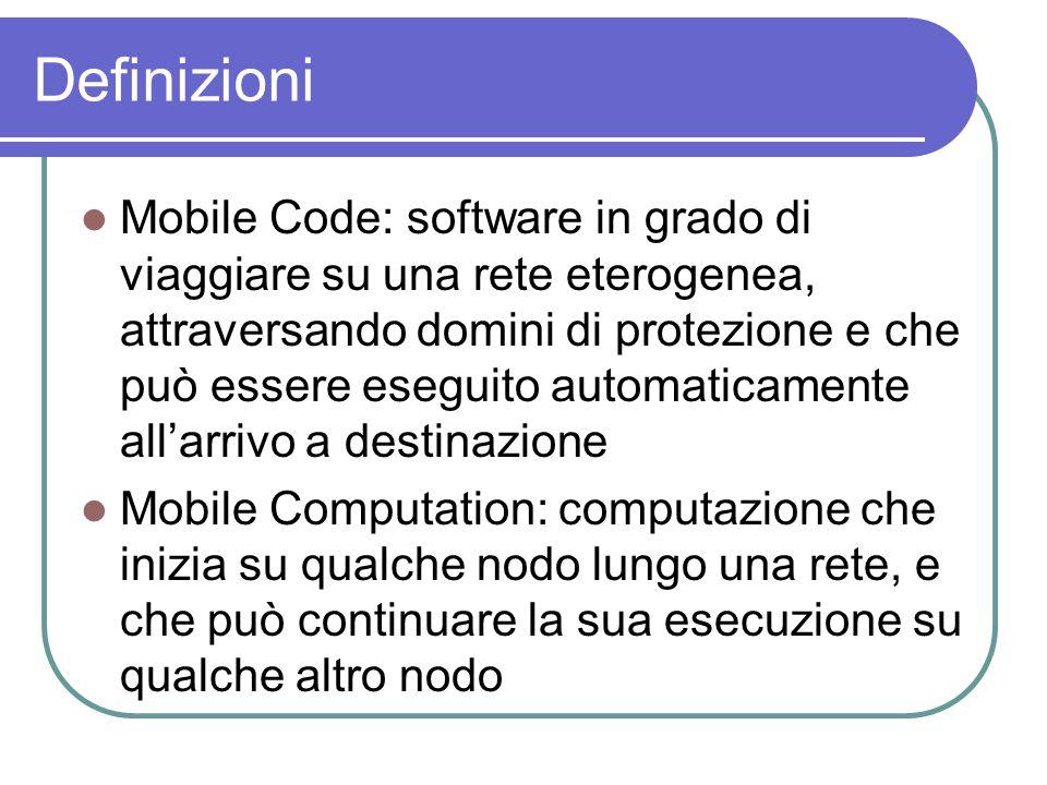 Definizioni Mobile Code: software in grado di viaggiare su una rete eterogenea, attraversando domini di protezione e che può essere eseguito automaticamente all'arrivo a destinazione Mobile Computation: computazione che inizia su qualche nodo lungo una rete, e che può continuare la sua esecuzione su qualche altro nodo