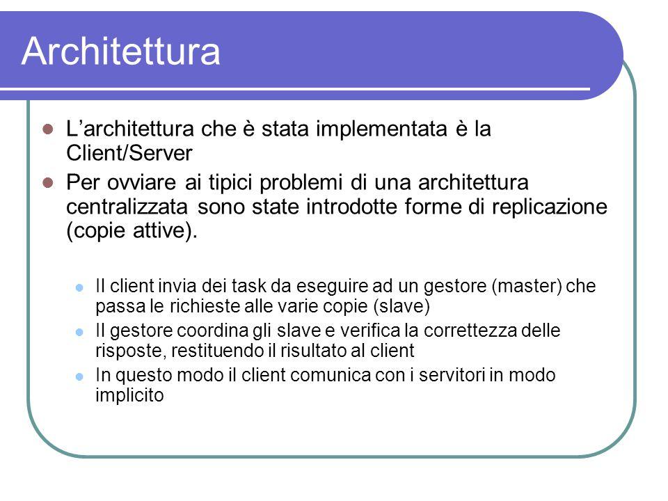 Architettura L'architettura che è stata implementata è la Client/Server Per ovviare ai tipici problemi di una architettura centralizzata sono state introdotte forme di replicazione (copie attive).