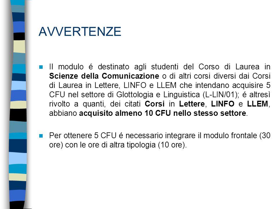 AVVERTENZE Il modulo é destinato agli studenti del Corso di Laurea in Scienze della Comunicazione o di altri corsi diversi dai Corsi di Laurea in Lettere, LINFO e LLEM che intendano acquisire 5 CFU nel settore di Glottologia e Linguistica (L-LIN/01); é altresì rivolto a quanti, dei citati Corsi in Lettere, LINFO e LLEM, abbiano acquisito almeno 10 CFU nello stesso settore.