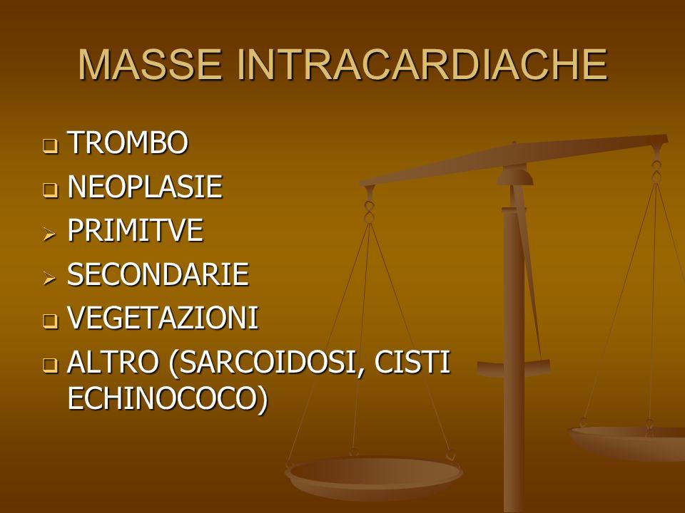 MASSE INTRACARDIACHE  TROMBO  NEOPLASIE  PRIMITVE  SECONDARIE  VEGETAZIONI  ALTRO (SARCOIDOSI, CISTI ECHINOCOCO)