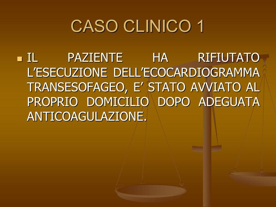 CASO CLINICO 1 IL PAZIENTE HA RIFIUTATO L'ESECUZIONE DELL'ECOCARDIOGRAMMA TRANSESOFAGEO, E' STATO AVVIATO AL PROPRIO DOMICILIO DOPO ADEGUATA ANTICOAGU