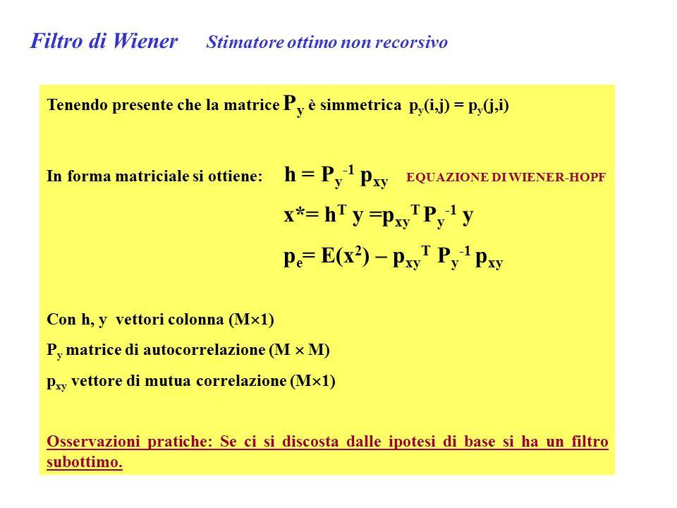 Tenendo presente che la matrice P y è simmetrica p y (i,j) = p y (j,i) In forma matriciale si ottiene: h = P y -1 p xy EQUAZIONE DI WIENER-HOPF x*= h T y =p xy T P y -1 y p e = E(x 2 ) – p xy T P y -1 p xy Con h, y vettori colonna (M  1) P y matrice di autocorrelazione (M  M) p xy vettore di mutua correlazione (M  1) Osservazioni pratiche: Se ci si discosta dalle ipotesi di base si ha un filtro subottimo.