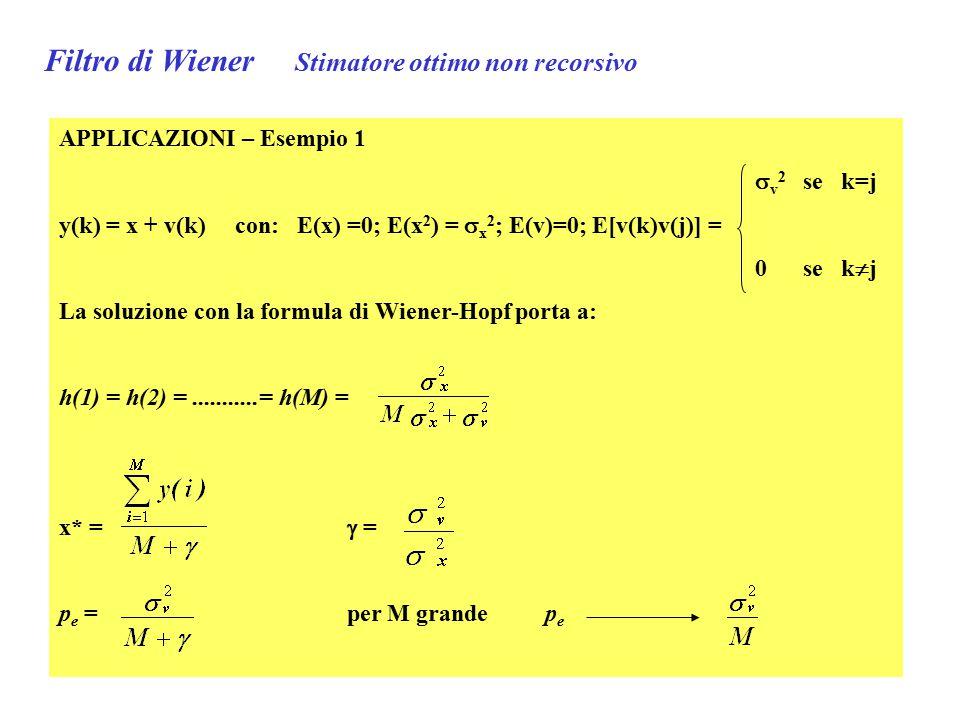 Filtro di Wiener Stimatore ottimo non recorsivo APPLICAZIONI – Esempio 2 y(k) = x ·k + v(k) rampa con coefficiente angolare x E(x) =x 0 ; E(x 2 ) = [E(x)] 2 +  x 2 =S; E(v)=0; E[v(k)v(j)] =  v 2 per i=k 0 per i  k Stimare la x* noti 2 punti per k=1 e k=2 (S+  v 2 )h(1) + 2Sh(2) = S 2Sh(1) + (4S+  v 2 )h(2) = 2S