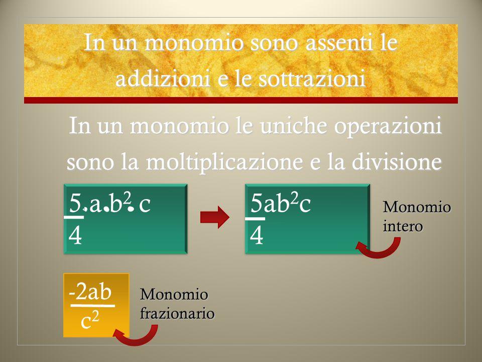 In un monomio le uniche operazioni sono la moltiplicazione e la divisione In un monomio sono assenti le addizioni e le sottrazioni 5ab 2 c 4 5ab 2 c 4 5 a b 2 c 4 5 a b 2 c 4 -2ab c 2 Monomio intero Monomio frazionario