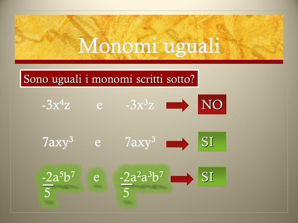 Monomi uguali Sono uguali i monomi scritti sotto? -3x 4 z e -3x3z NO 7axy 3 e 7axy 3 SI SI