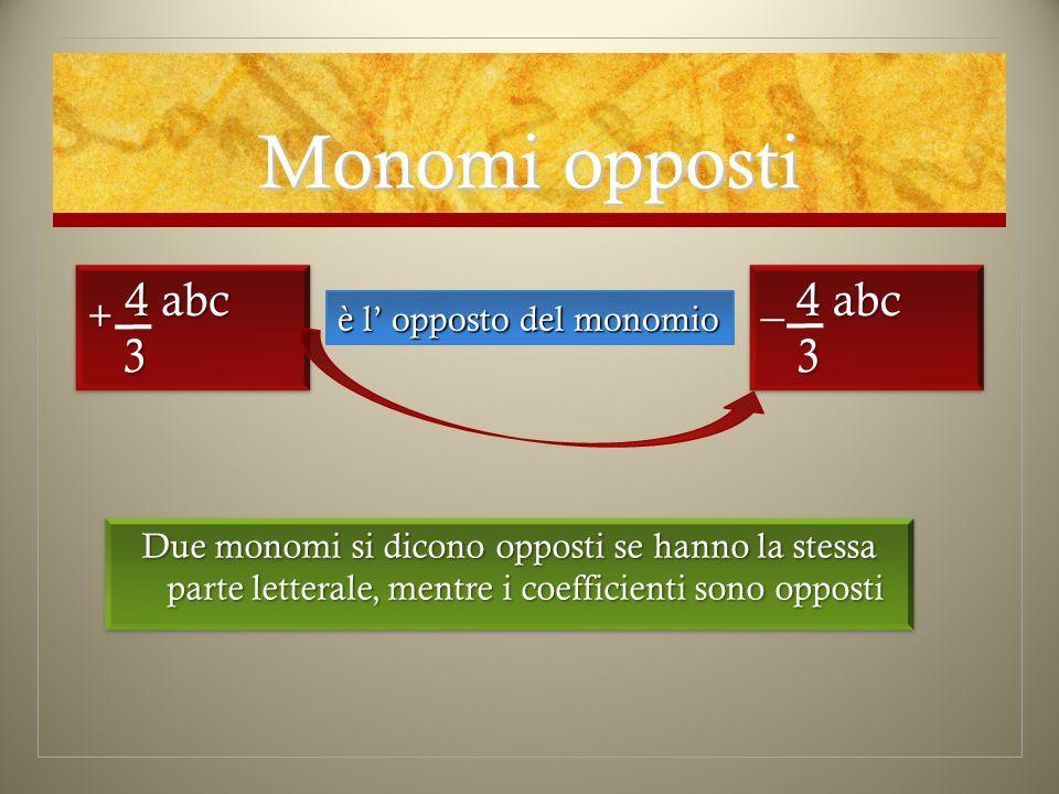 Monomi opposti Due monomi si dicono opposti se hanno la stessa parte letterale, mentre i coefficienti sono opposti è l' opposto del monomio + 4 abc 3 3 _ 4 abc 3 3