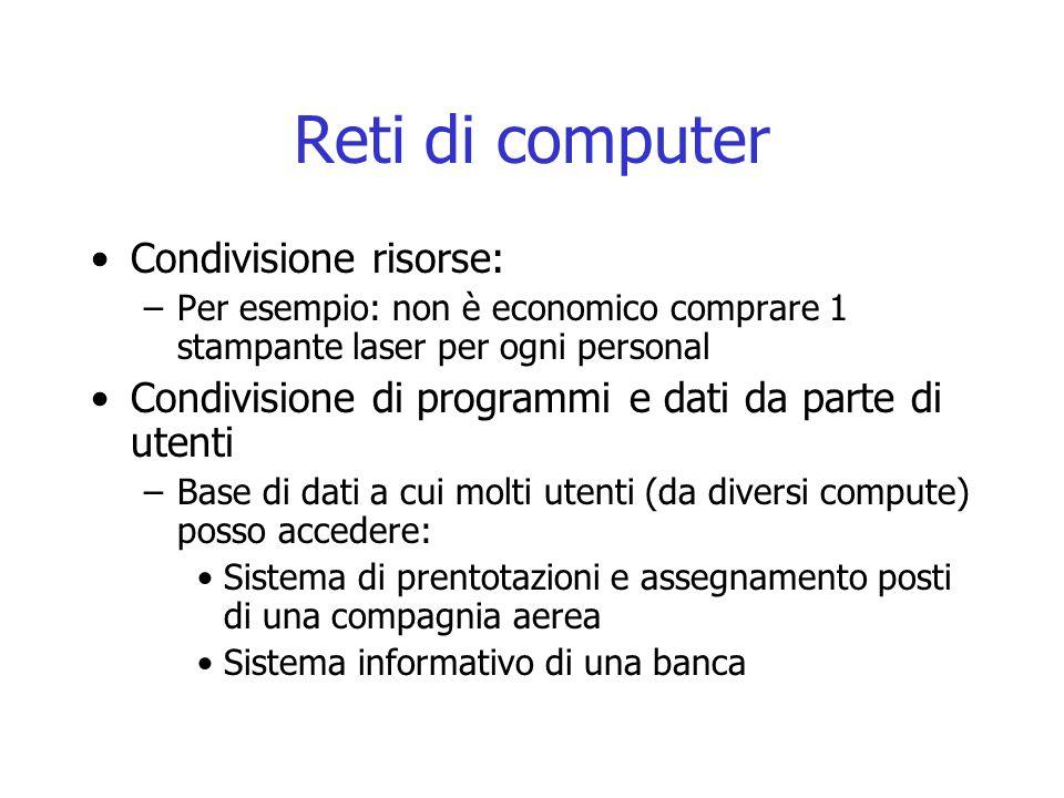 Reti di computer Condivisione risorse: –Per esempio: non è economico comprare 1 stampante laser per ogni personal Condivisione di programmi e dati da