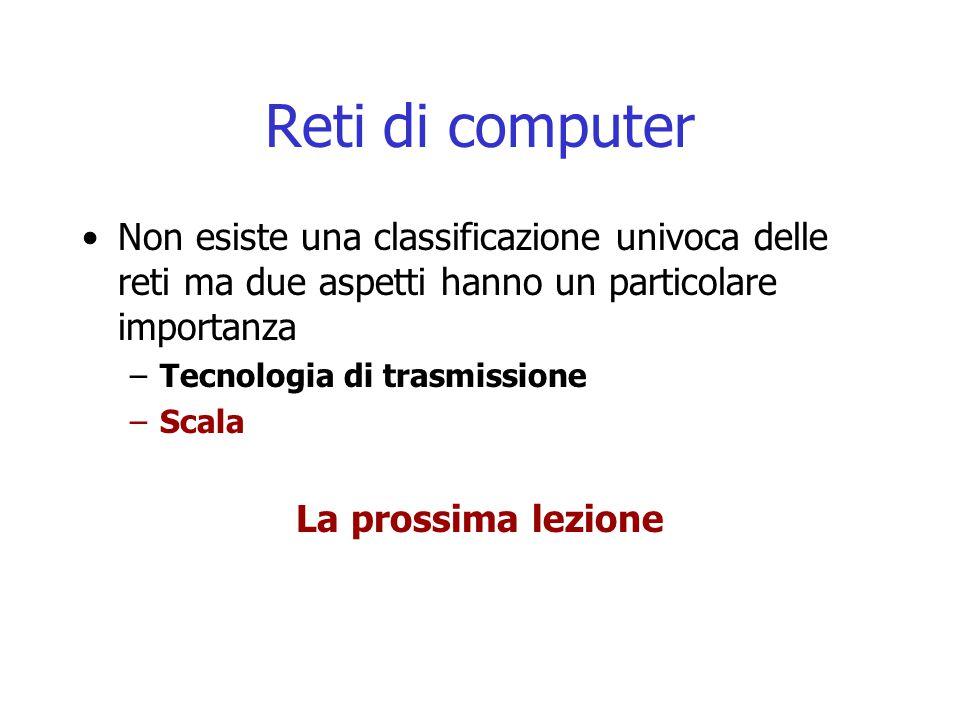 Reti di computer Non esiste una classificazione univoca delle reti ma due aspetti hanno un particolare importanza –Tecnologia di trasmissione –Scala La prossima lezione