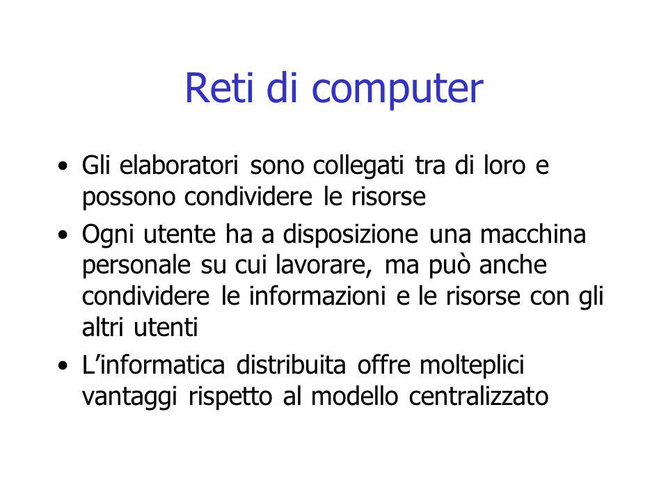 Reti di computer Gli elaboratori sono collegati tra di loro e possono condividere le risorse Ogni utente ha a disposizione una macchina personale su c