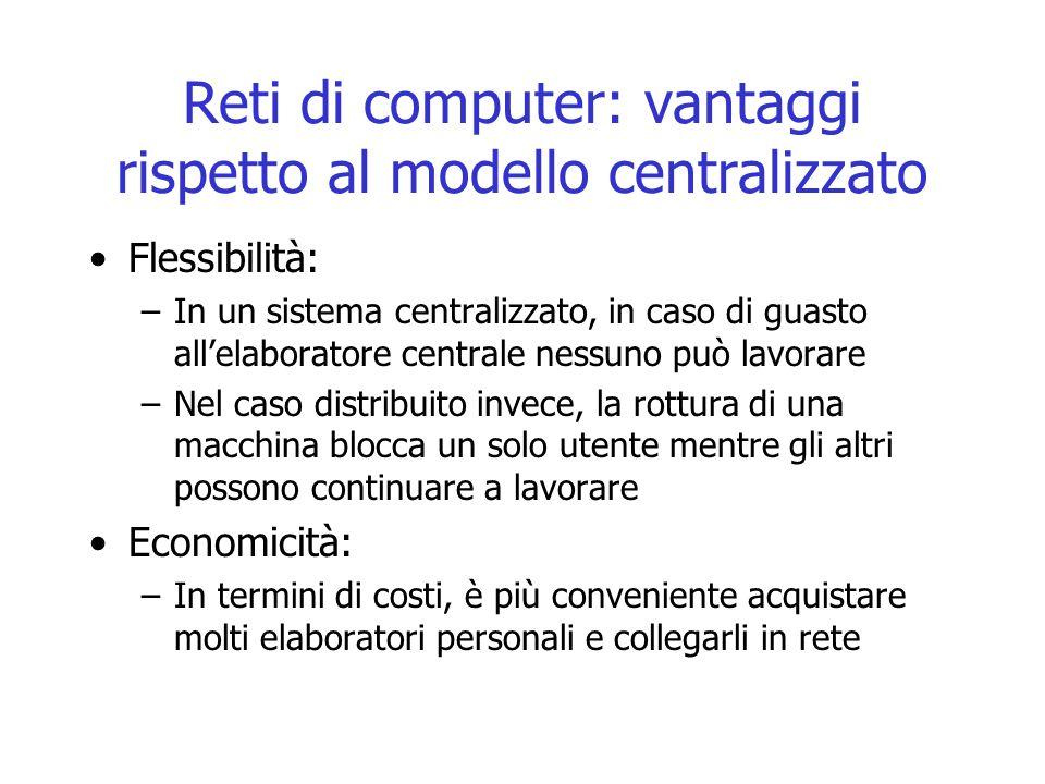 Reti di computer: vantaggi rispetto al modello centralizzato Flessibilità: –In un sistema centralizzato, in caso di guasto all'elaboratore centrale ne