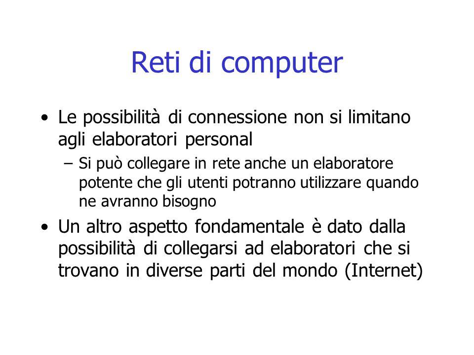 Reti di computer Le possibilità di connessione non si limitano agli elaboratori personal –Si può collegare in rete anche un elaboratore potente che gl