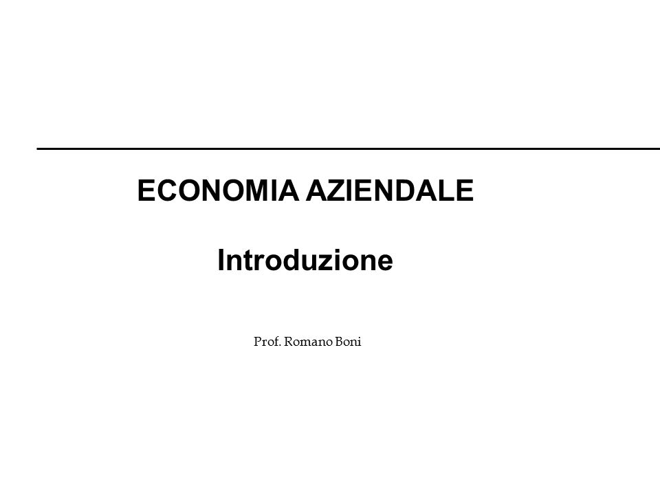 Prof. Romano Boni ECONOMIA AZIENDALE Introduzione
