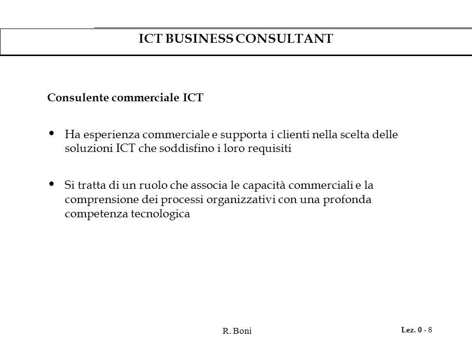 R. Boni Lez. 0 - 8 ICT BUSINESS CONSULTANT Consulente commerciale ICT Ha esperienza commerciale e supporta i clienti nella scelta delle soluzioni ICT