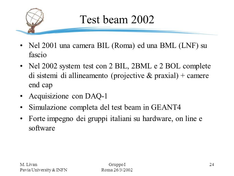 M. Livan Pavia University & INFN Gruppo I Roma 26/3/2002 24 Test beam 2002 Nel 2001 una camera BIL (Roma) ed una BML (LNF) su fascio Nel 2002 system t