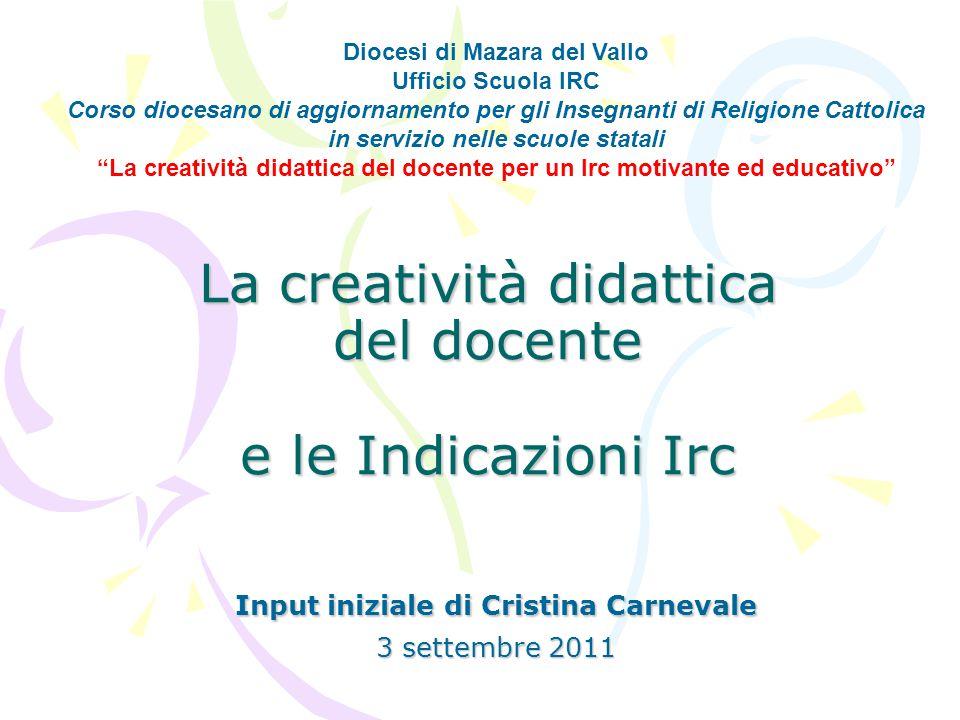 La creatività didattica del docente e le Indicazioni Irc Input iniziale di Cristina Carnevale 3 settembre 2011 Diocesi di Mazara del Vallo Ufficio Scu