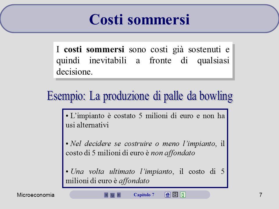 Microeconomia7 I costi sommersi sono costi già sostenuti e quindi inevitabili a fronte di qualsiasi decisione. Costi sommersi L'impianto è costato 5 m