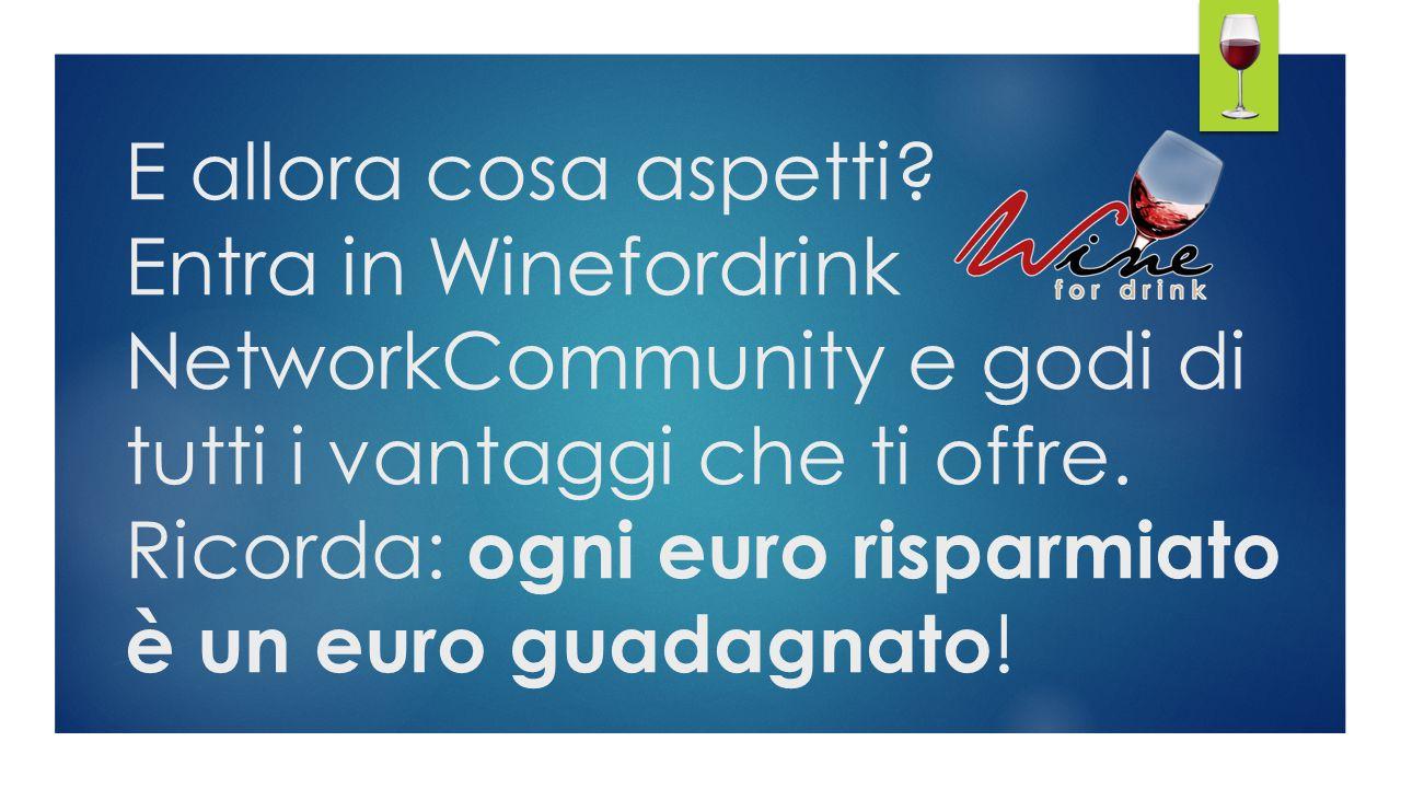 E allora cosa aspetti? Entra in Winefordrink NetworkCommunity e godi di tutti i vantaggi che ti offre. Ricorda: ogni euro risparmiato è un euro guadag