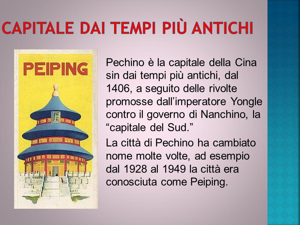 Pechino è la capitale della Cina sin dai tempi più antichi, dal 1406, a seguito delle rivolte promosse dall'imperatore Yongle contro il governo di Nanchino, la capitale del Sud. La città di Pechino ha cambiato nome molte volte, ad esempio dal 1928 al 1949 la città era conosciuta come Peiping.