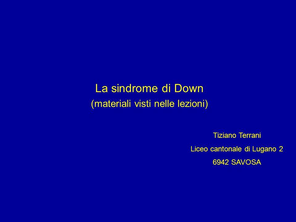 La sindrome di Down (materiali visti nelle lezioni) Tiziano Terrani Liceo cantonale di Lugano 2 6942 SAVOSA