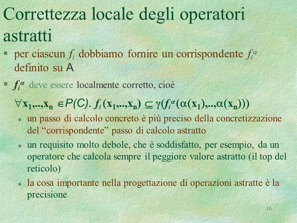 16 Correttezza locale degli operatori astratti  per ciascun f i dobbiamo fornire un corrispondente f i  definito su A  f i  deve essere localmente
