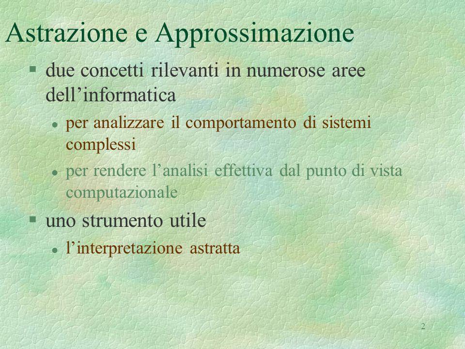 2 Astrazione e Approssimazione §due concetti rilevanti in numerose aree dell'informatica l per analizzare il comportamento di sistemi complessi l per