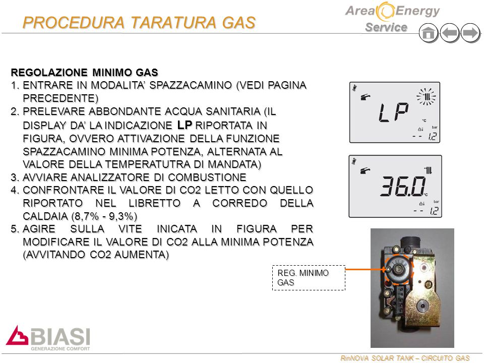 RinNOVA SOLAR TANK – CIRCUITO GAS Service PROCEDURA TARATURA GAS REGOLAZIONE MASSIMO GAS  PREMERE DIVERSE VOLTE I TASTI A O B FINO A CHE IL DISPLAY NON INDICA DP ALTERNATO AL VALORE DELLA TEMPERATURA DI MANDATA (FUNZIONE FORZATURA MASSIMA POTENZA ATTIVATA)  CONFRONTARE IL VALORE DI CO2 LETTO CON QUELLO RIPORTATO NEL LIBRETTO A CORREDO DELLA CALDAIA (9,3 – 9,9)  AGIRE SULLA VITE INDICATA IN FIGURA PER MODIFCARE IL VALORE DI CO2 ALLA MASSIMA POTENZA (AVVITANDO CO2 DIMINUISCE) REGOLAZIONE MASSIMO GAS