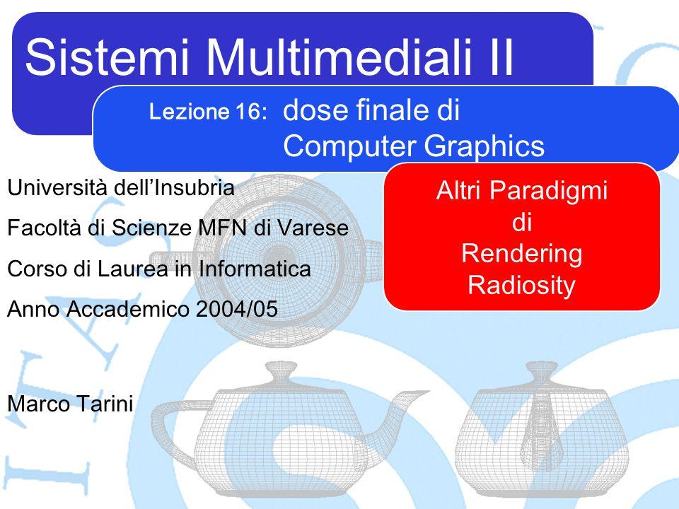 Sistemi Multimediali II Marco Tarini Università dell'Insubria Facoltà di Scienze MFN di Varese Corso di Laurea in Informatica Anno Accademico 2004/05 Lezione 16: dose finale di Computer Graphics Altri Paradigmi di Rendering Radiosity