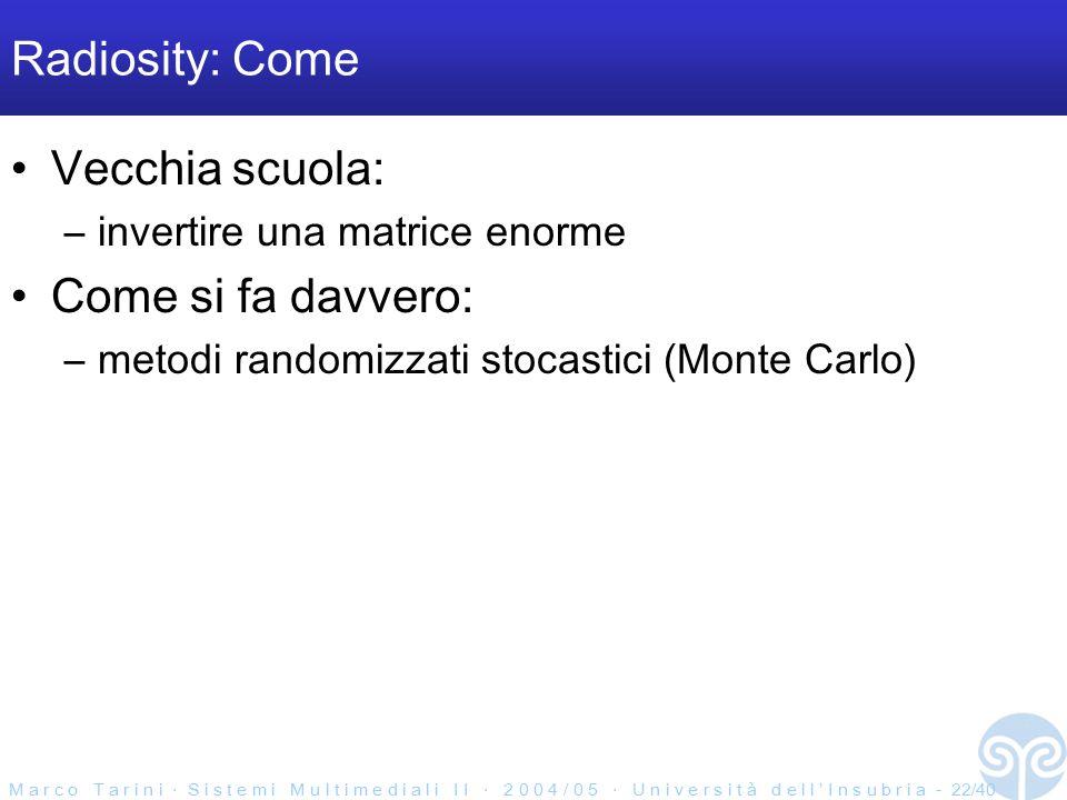 M a r c o T a r i n i ‧ S i s t e m i M u l t i m e d i a l i I I ‧ 2 0 0 4 / 0 5 ‧ U n i v e r s i t à d e l l ' I n s u b r i a - 22/40 Radiosity: Come Vecchia scuola: –invertire una matrice enorme Come si fa davvero: –metodi randomizzati stocastici (Monte Carlo)