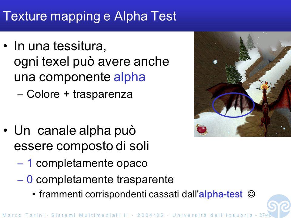 M a r c o T a r i n i ‧ S i s t e m i M u l t i m e d i a l i I I ‧ 2 0 0 4 / 0 5 ‧ U n i v e r s i t à d e l l ' I n s u b r i a - 27/40 Texture mapping e Alpha Test In una tessitura, ogni texel può avere anche una componente alpha –Colore + trasparenza Un canale alpha può essere composto di soli –1 completamente opaco –0 completamente trasparente frammenti corrispondenti cassati dall alpha-test