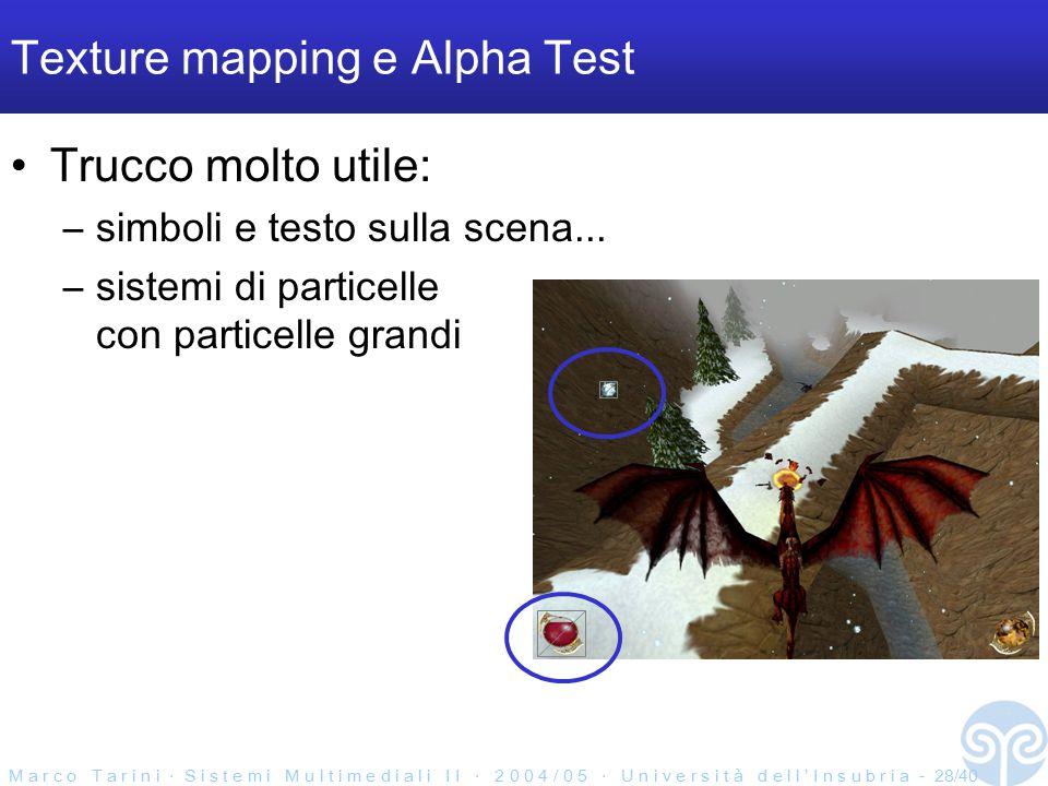 M a r c o T a r i n i ‧ S i s t e m i M u l t i m e d i a l i I I ‧ 2 0 0 4 / 0 5 ‧ U n i v e r s i t à d e l l ' I n s u b r i a - 28/40 Texture mapping e Alpha Test Trucco molto utile: –simboli e testo sulla scena...