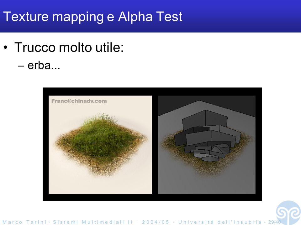M a r c o T a r i n i ‧ S i s t e m i M u l t i m e d i a l i I I ‧ 2 0 0 4 / 0 5 ‧ U n i v e r s i t à d e l l ' I n s u b r i a - 29/40 Texture mapping e Alpha Test Trucco molto utile: –erba...