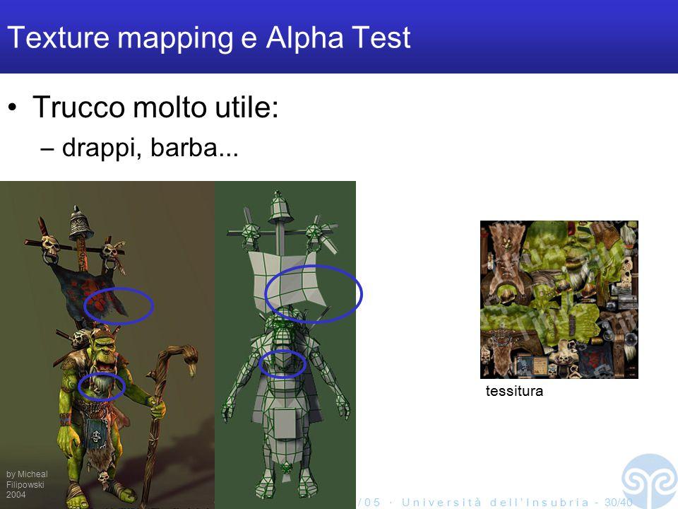 M a r c o T a r i n i ‧ S i s t e m i M u l t i m e d i a l i I I ‧ 2 0 0 4 / 0 5 ‧ U n i v e r s i t à d e l l ' I n s u b r i a - 30/40 Texture mapping e Alpha Test Trucco molto utile: –drappi, barba...