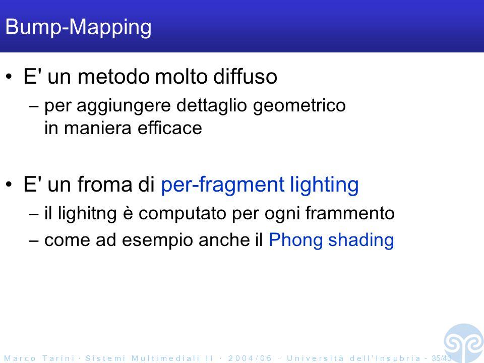 M a r c o T a r i n i ‧ S i s t e m i M u l t i m e d i a l i I I ‧ 2 0 0 4 / 0 5 ‧ U n i v e r s i t à d e l l ' I n s u b r i a - 35/40 Bump-Mapping E un metodo molto diffuso –per aggiungere dettaglio geometrico in maniera efficace E un froma di per-fragment lighting –il lighitng è computato per ogni frammento –come ad esempio anche il Phong shading