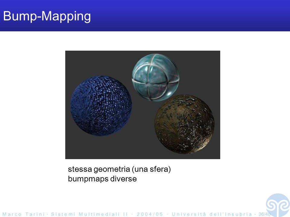 M a r c o T a r i n i ‧ S i s t e m i M u l t i m e d i a l i I I ‧ 2 0 0 4 / 0 5 ‧ U n i v e r s i t à d e l l ' I n s u b r i a - 36/40 Bump-Mapping stessa geometria (una sfera) bumpmaps diverse