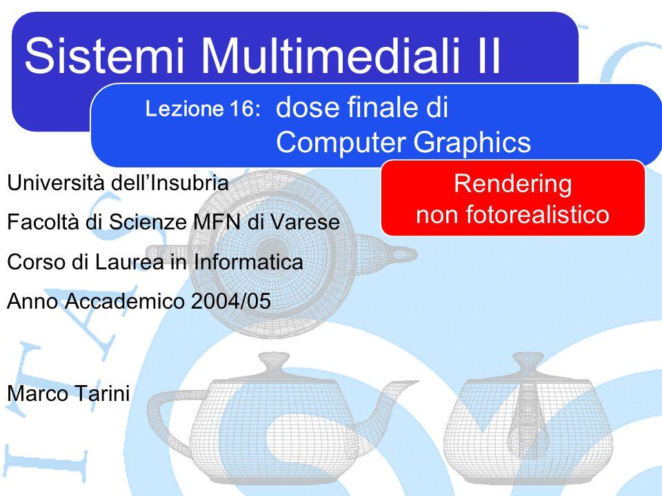 Sistemi Multimediali II Marco Tarini Università dell'Insubria Facoltà di Scienze MFN di Varese Corso di Laurea in Informatica Anno Accademico 2004/05 Lezione 16: dose finale di Computer Graphics Rendering non fotorealistico