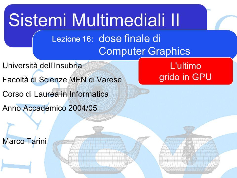 Sistemi Multimediali II Marco Tarini Università dell'Insubria Facoltà di Scienze MFN di Varese Corso di Laurea in Informatica Anno Accademico 2004/05 Lezione 16: dose finale di Computer Graphics L ultimo grido in GPU