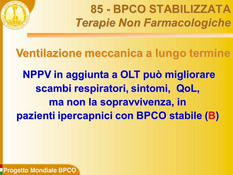 NPPV in aggiunta a OLT può migliorare NPPV in aggiunta a OLT può migliorare scambi respiratori, sintomi, QoL, ma non la sopravvivenza, in pazienti ipercapnici con BPCO stabile (B) 85 - BPCO STABILIZZATA Terapie Non Farmacologiche Ventilazione meccanica a lungo termine