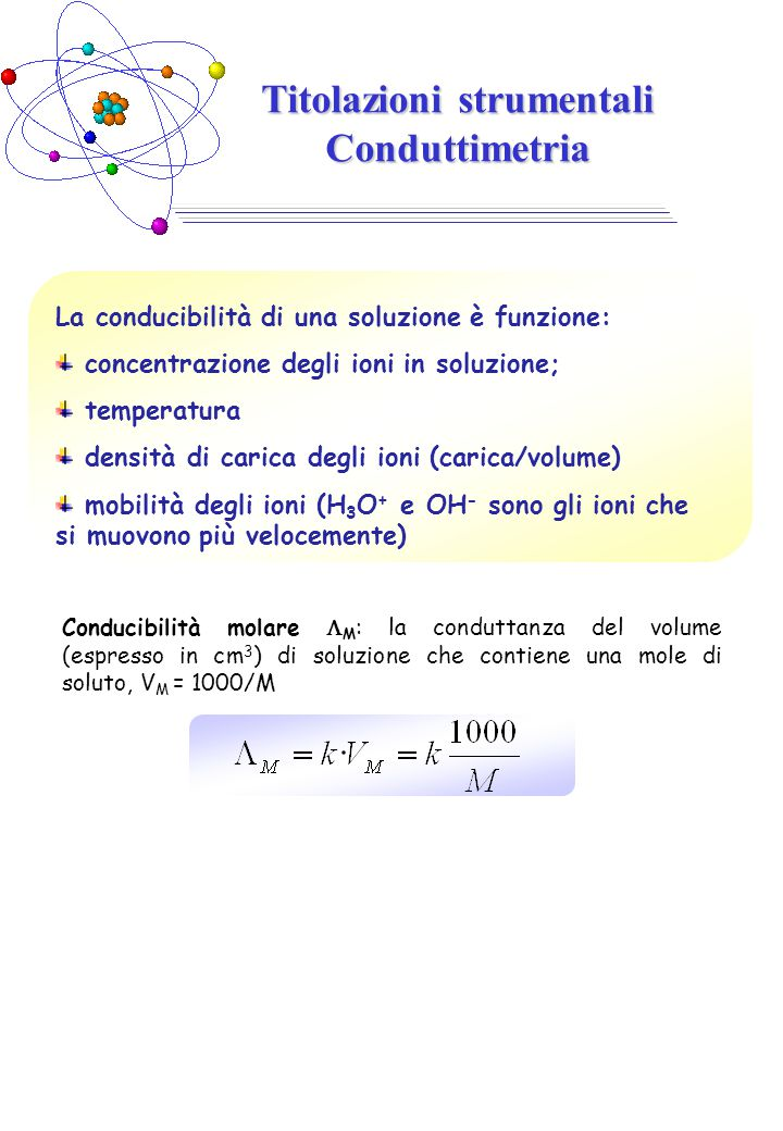 Conducibilità molare  M : la conduttanza del volume (espresso in cm 3 ) di soluzione che contiene una mole di soluto, V M = 1000/M Titolazioni strume