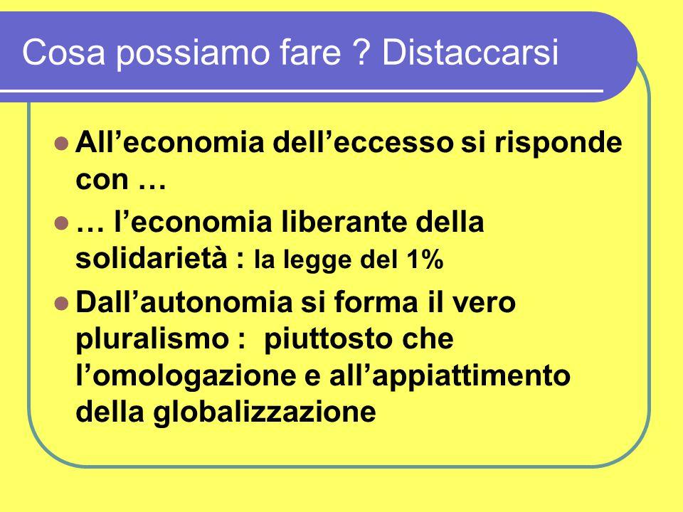 Cosa possiamo fare ? Distaccarsi All'economia dell'eccesso si risponde con … … l'economia liberante della solidarietà : la legge del 1% Dall'autonomia
