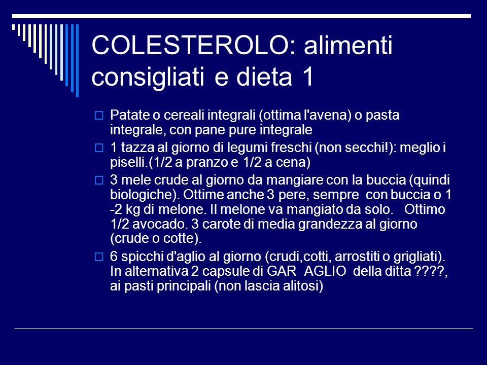 COLESTEROLO: alimenti consigliati e dieta 1  Patate o cereali integrali (ottima l'avena) o pasta integrale, con pane pure integrale  1 tazza al gior