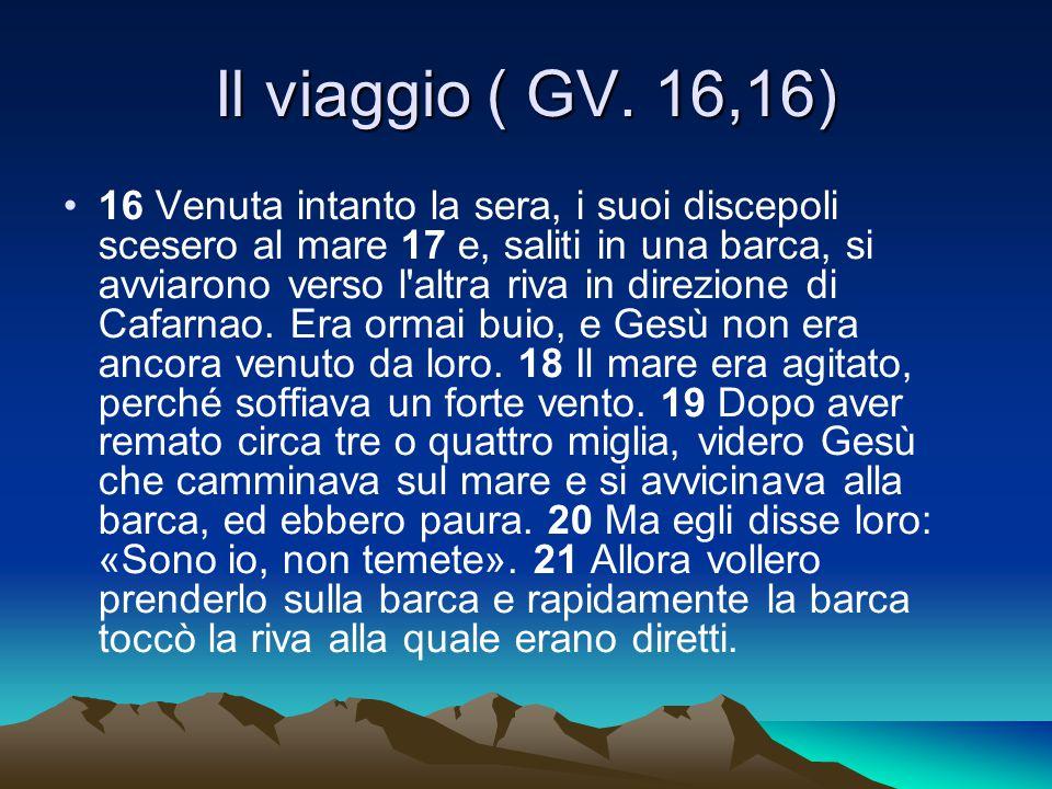 Il viaggio ( GV. 16,16) 16 Venuta intanto la sera, i suoi discepoli scesero al mare 17 e, saliti in una barca, si avviarono verso l'altra riva in dire