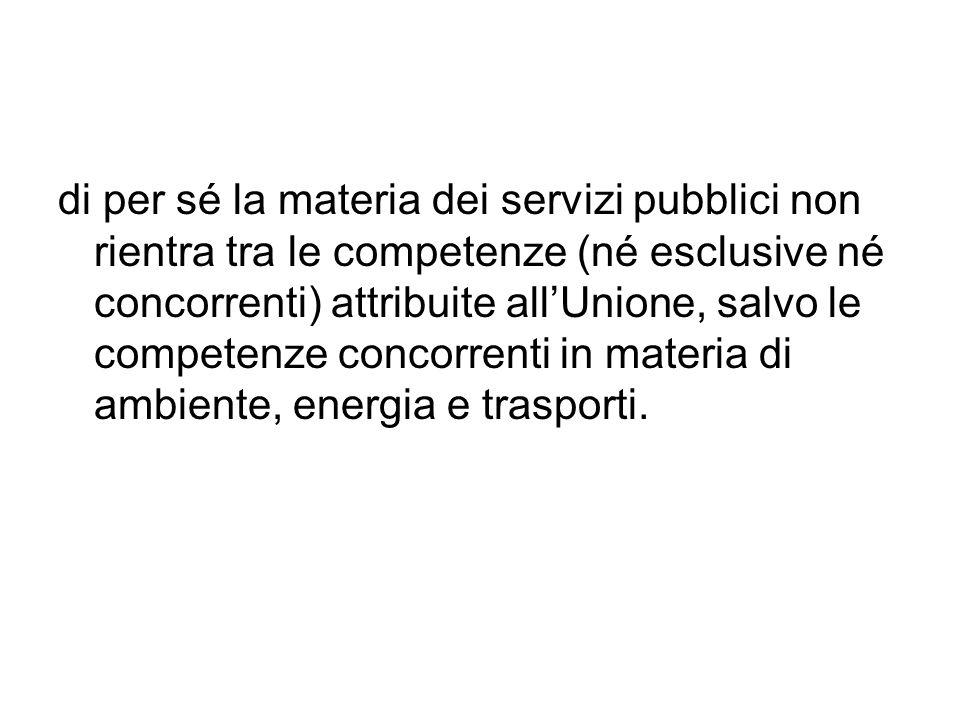 di per sé la materia dei servizi pubblici non rientra tra le competenze (né esclusive né concorrenti) attribuite all'Unione, salvo le competenze concorrenti in materia di ambiente, energia e trasporti.