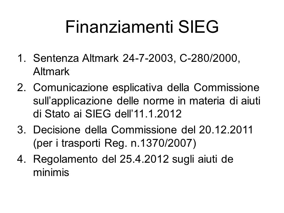 Finanziamenti SIEG 1.Sentenza Altmark 24-7-2003, C-280/2000, Altmark 2.Comunicazione esplicativa della Commissione sull'applicazione delle norme in materia di aiuti di Stato ai SIEG dell'11.1.2012 3.Decisione della Commissione del 20.12.2011 (per i trasporti Reg.