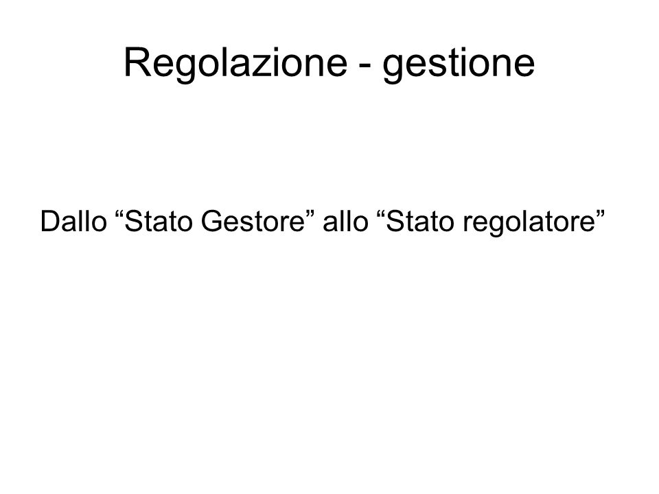 Regolazione - gestione Dallo Stato Gestore allo Stato regolatore