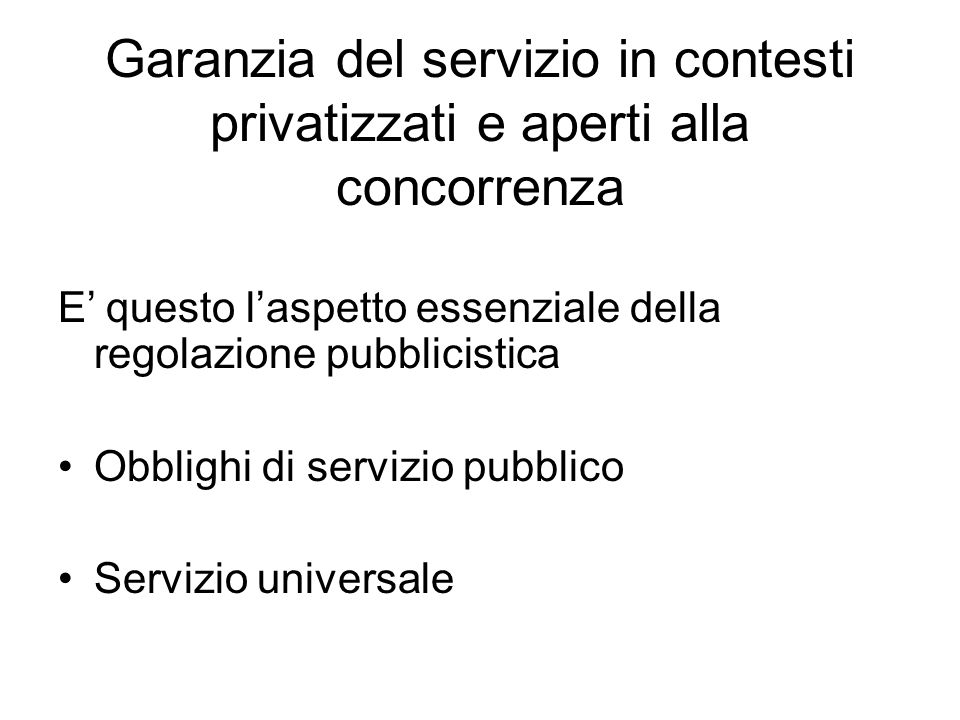 Garanzia del servizio in contesti privatizzati e aperti alla concorrenza E' questo l'aspetto essenziale della regolazione pubblicistica Obblighi di servizio pubblico Servizio universale