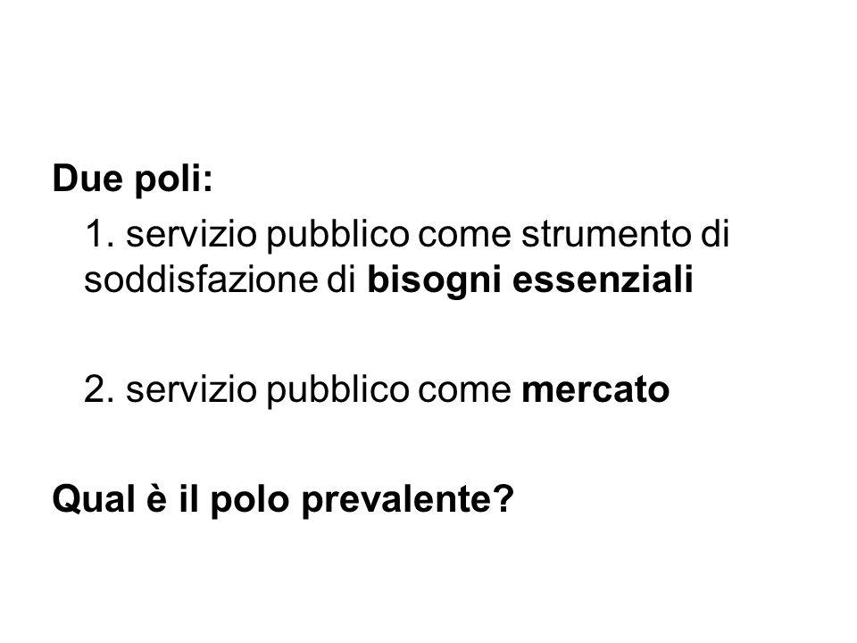 Due poli: 1. servizio pubblico come strumento di soddisfazione di bisogni essenziali 2. servizio pubblico come mercato Qual è il polo prevalente?